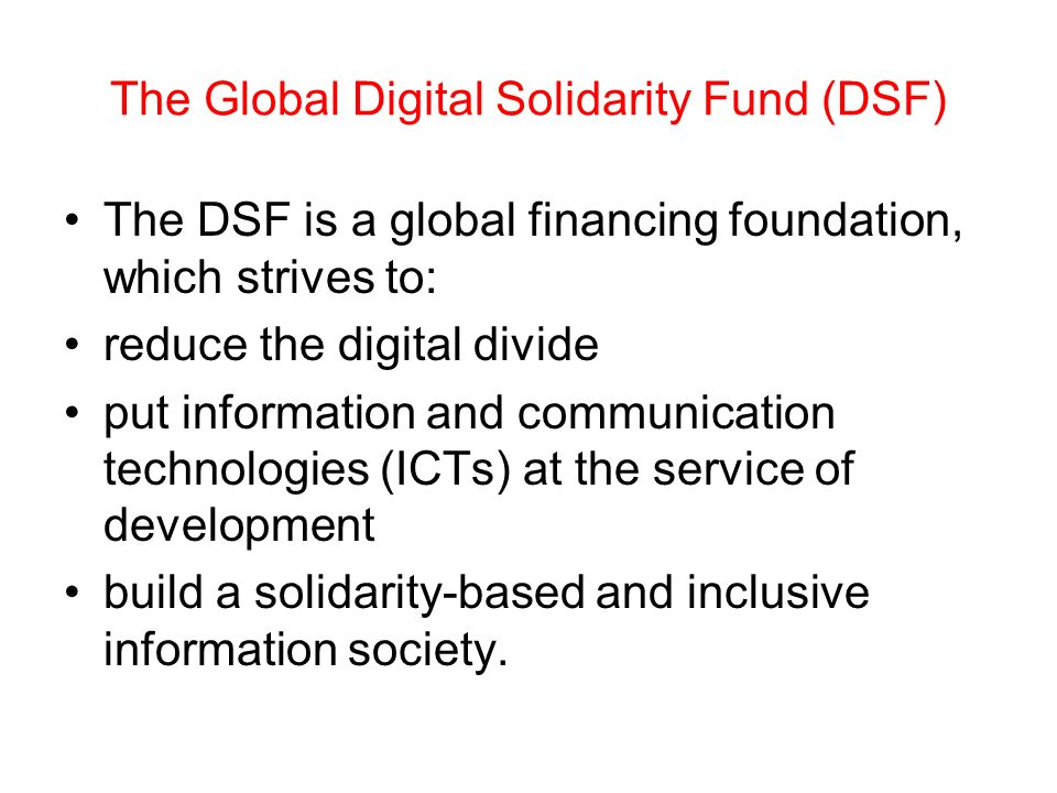 The Global Digital Solidarity Fund (DSF) The DSF is a global financing foundation, which strives to: reduce the digital divide put information and communication technologies (ICTs) at the service of development build a solidarity-based and inclusive information society.
