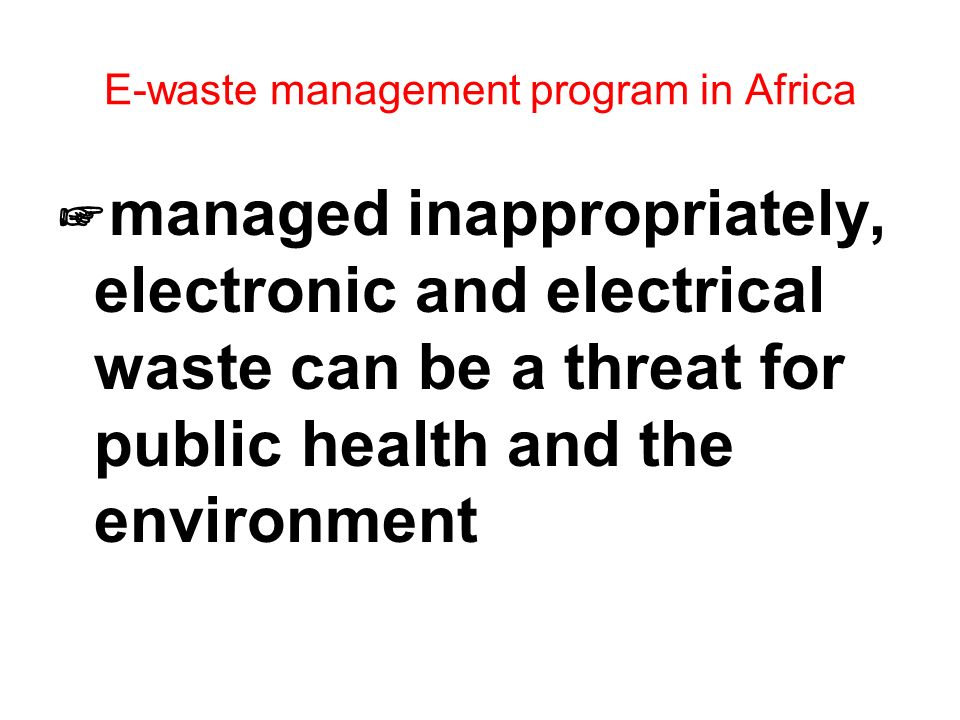 E-waste management program in Africa managed inappropriately, electronic and electrical waste can be a threat for public health and the environment
