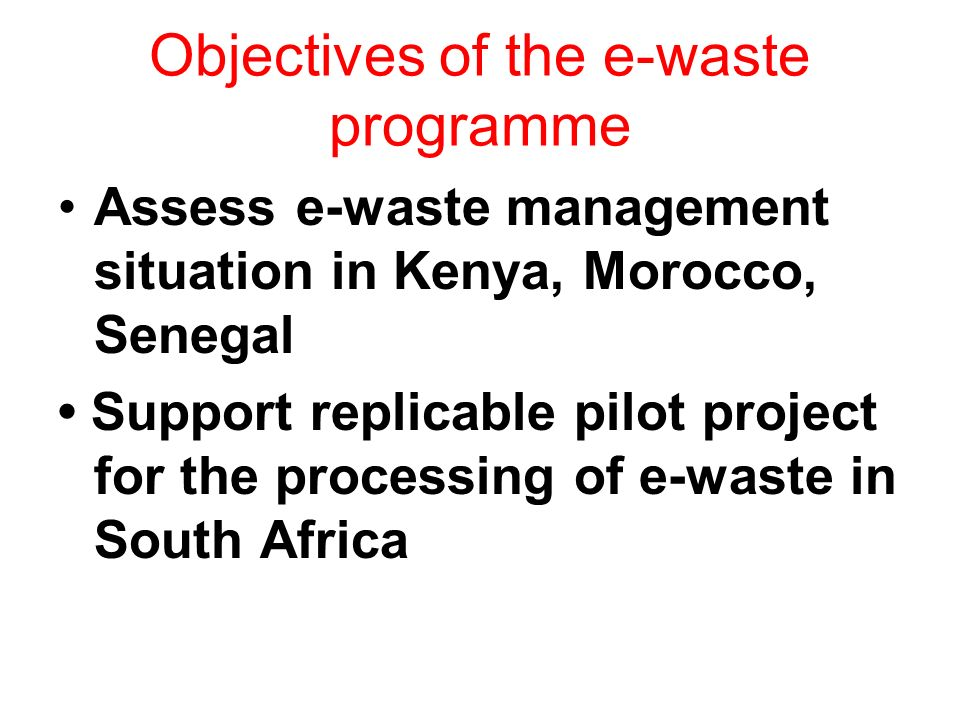 Objectives of the e-waste programme Assess e-waste management situation in Kenya, Morocco, Senegal Support replicable pilot project for the processing of e-waste in South Africa