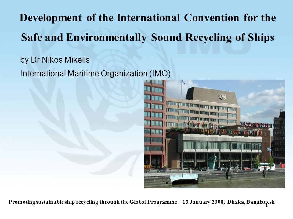 1 Development of the International Convention for the Safe and Environmentally Sound Recycling of Ships by Dr Nikos Mikelis International Maritime Organization (IMO) Promoting sustainable ship recycling through the Global Programme - 13 January 2008, Dhaka, Bangladesh