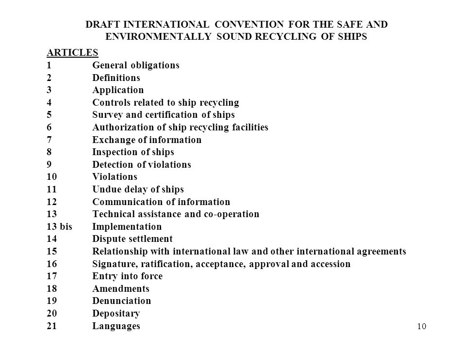 10 DRAFT INTERNATIONAL CONVENTION FOR THE SAFE AND ENVIRONMENTALLY SOUND RECYCLING OF SHIPS ARTICLES 1General obligations 2Definitions 3Application 4Controls related to ship recycling 5Survey and certification of ships 6Authorization of ship recycling facilities 7Exchange of information 8Inspection of ships 9Detection of violations 10Violations 11Undue delay of ships 12Communication of information 13Technical assistance and co-operation 13 bisImplementation 14Dispute settlement 15Relationship with international law and other international agreements 16Signature, ratification, acceptance, approval and accession 17Entry into force 18Amendments 19Denunciation 20Depositary 21Languages
