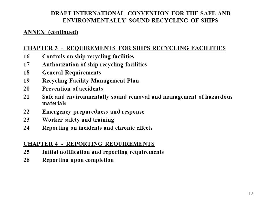12 DRAFT INTERNATIONAL CONVENTION FOR THE SAFE AND ENVIRONMENTALLY SOUND RECYCLING OF SHIPS ANNEX (continued) CHAPTER 3 - REQUIREMENTS FOR SHIPS RECYCLING FACILITIES 16Controls on ship recycling facilities 17Authorization of ship recycling facilities 18General Requirements 19Recycling Facility Management Plan 20Prevention of accidents 21Safe and environmentally sound removal and management of hazardous materials 22Emergency preparedness and response 23Worker safety and training 24Reporting on incidents and chronic effects CHAPTER 4 - REPORTING REQUIREMENTS 25Initial notification and reporting requirements 26Reporting upon completion