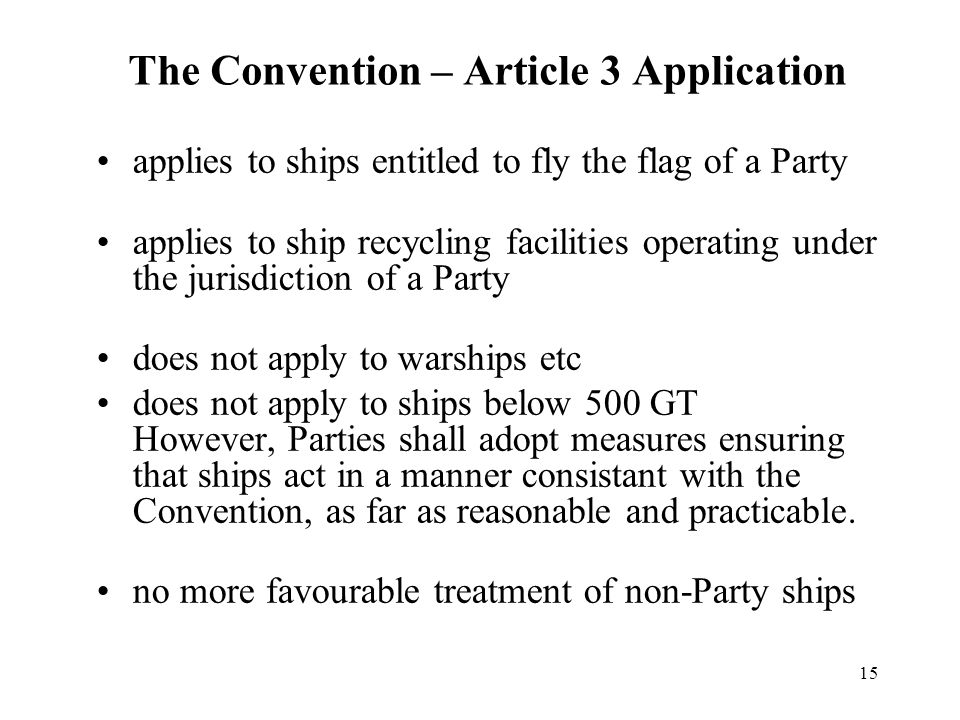 15 The Convention – Article 3 Application applies to ships entitled to fly the flag of a Party applies to ship recycling facilities operating under the jurisdiction of a Party does not apply to warships etc does not apply to ships below 500 GT However, Parties shall adopt measures ensuring that ships act in a manner consistant with the Convention, as far as reasonable and practicable.