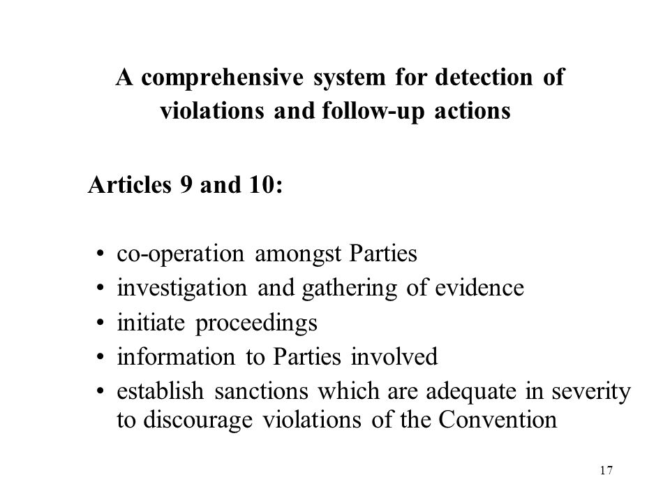17 Articles 9 and 10: co-operation amongst Parties investigation and gathering of evidence initiate proceedings information to Parties involved establish sanctions which are adequate in severity to discourage violations of the Convention A comprehensive system for detection of violations and follow-up actions