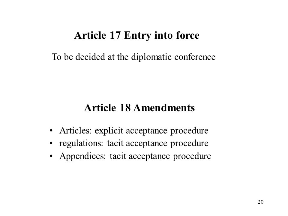 20 Article 17 Entry into force Articles: explicit acceptance procedure regulations: tacit acceptance procedure Appendices: tacit acceptance procedure Article 18 Amendments To be decided at the diplomatic conference