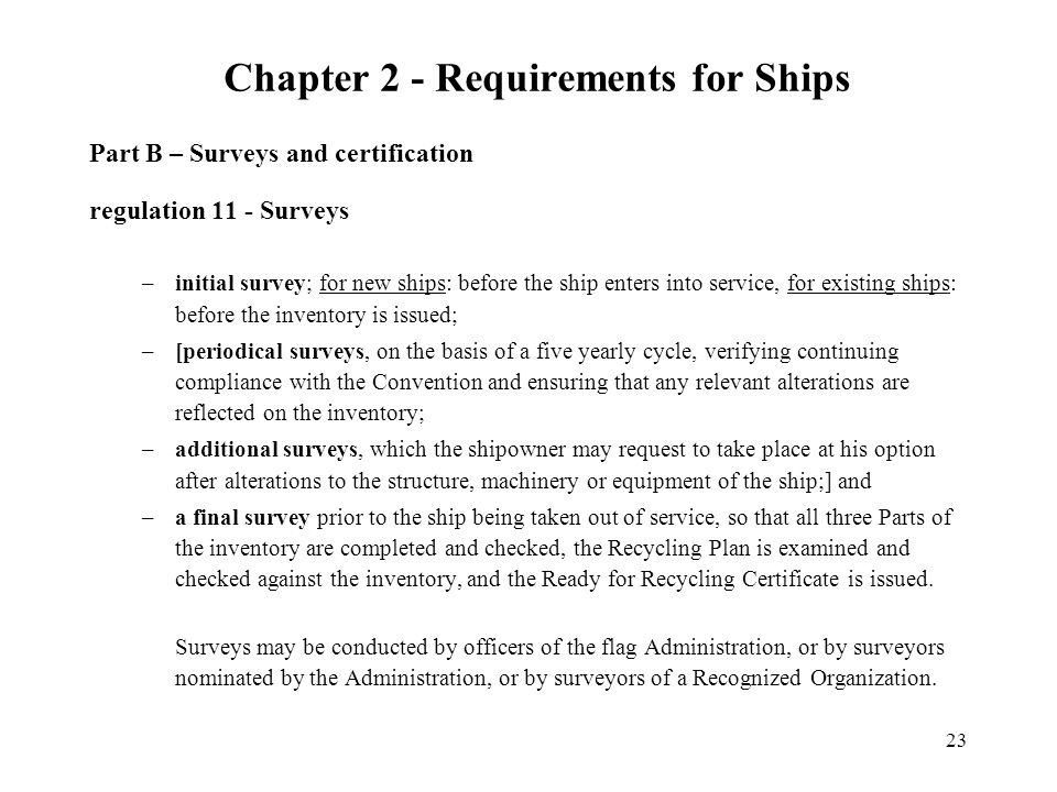 23 Part B – Surveys and certification regulation 11 - Surveys –initial survey; for new ships: before the ship enters into service, for existing ships: before the inventory is issued; –[periodical surveys, on the basis of a five yearly cycle, verifying continuing compliance with the Convention and ensuring that any relevant alterations are reflected on the inventory; –additional surveys, which the shipowner may request to take place at his option after alterations to the structure, machinery or equipment of the ship;] and –a final survey prior to the ship being taken out of service, so that all three Parts of the inventory are completed and checked, the Recycling Plan is examined and checked against the inventory, and the Ready for Recycling Certificate is issued.