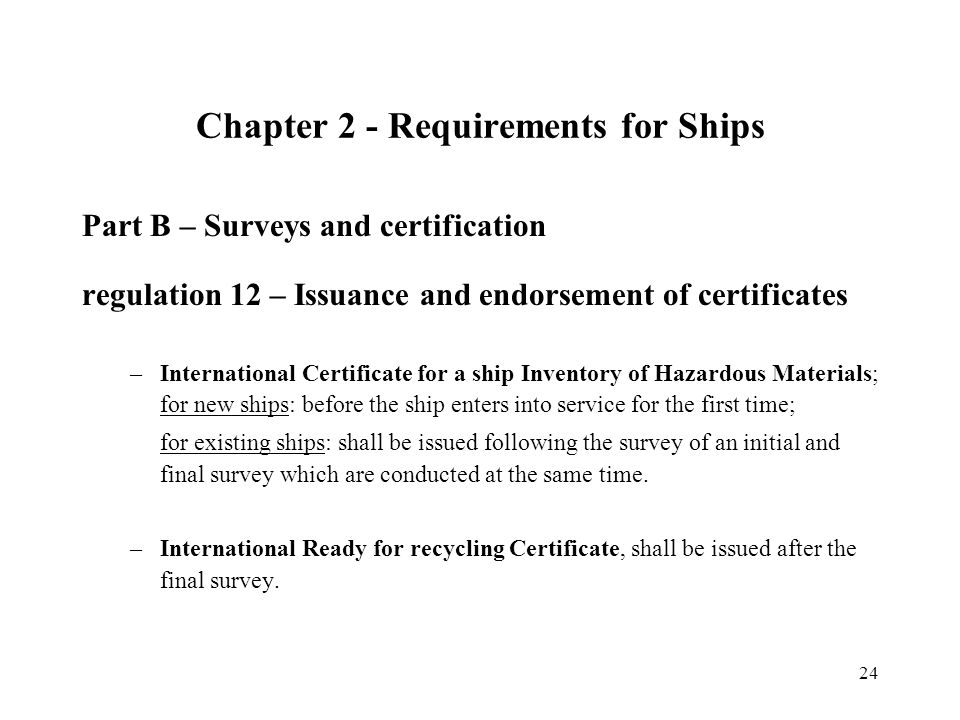 24 Part B – Surveys and certification regulation 12 – Issuance and endorsement of certificates –International Certificate for a ship Inventory of Hazardous Materials; for new ships: before the ship enters into service for the first time; for existing ships: shall be issued following the survey of an initial and final survey which are conducted at the same time.