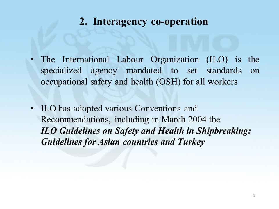 6 2. Interagency co-operation The International Labour Organization (ILO) is the specialized agency mandated to set standards on occupational safety a