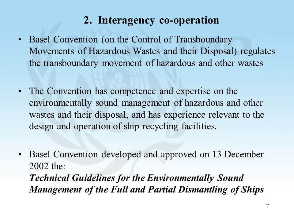 7 2. Interagency co-operation Basel Convention (on the Control of Transboundary Movements of Hazardous Wastes and their Disposal) regulates the transb