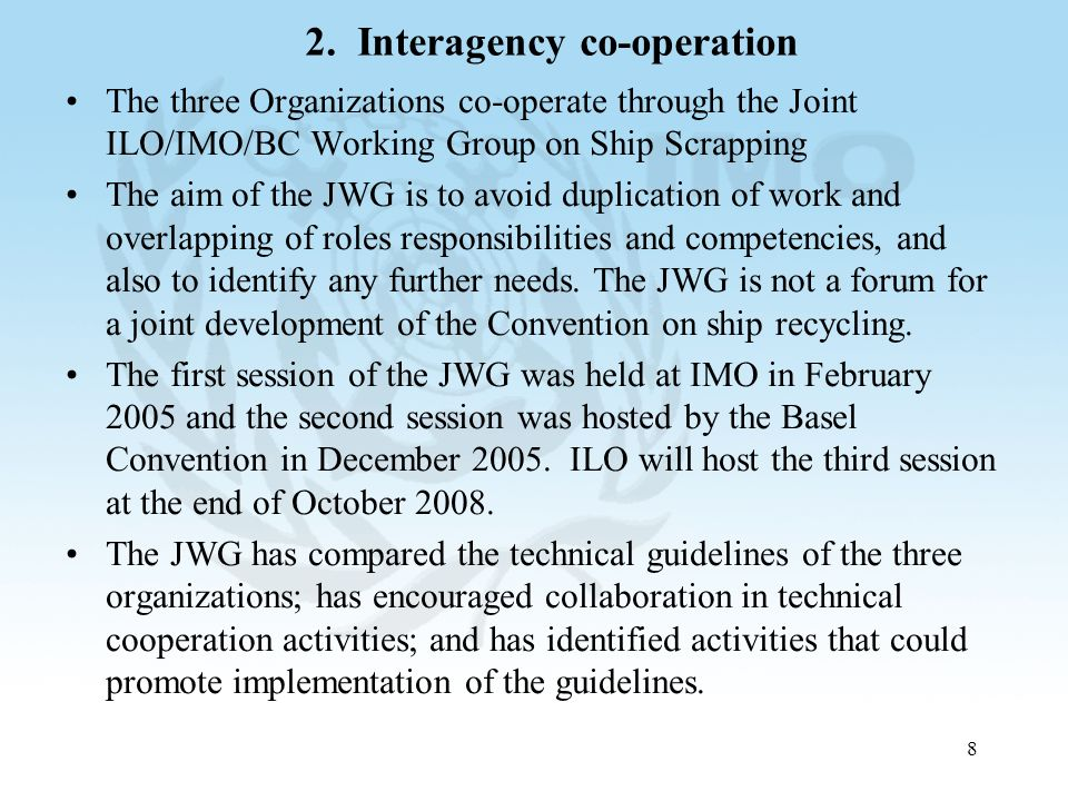 8 2. Interagency co-operation The three Organizations co-operate through the Joint ILO/IMO/BC Working Group on Ship Scrapping The aim of the JWG is to
