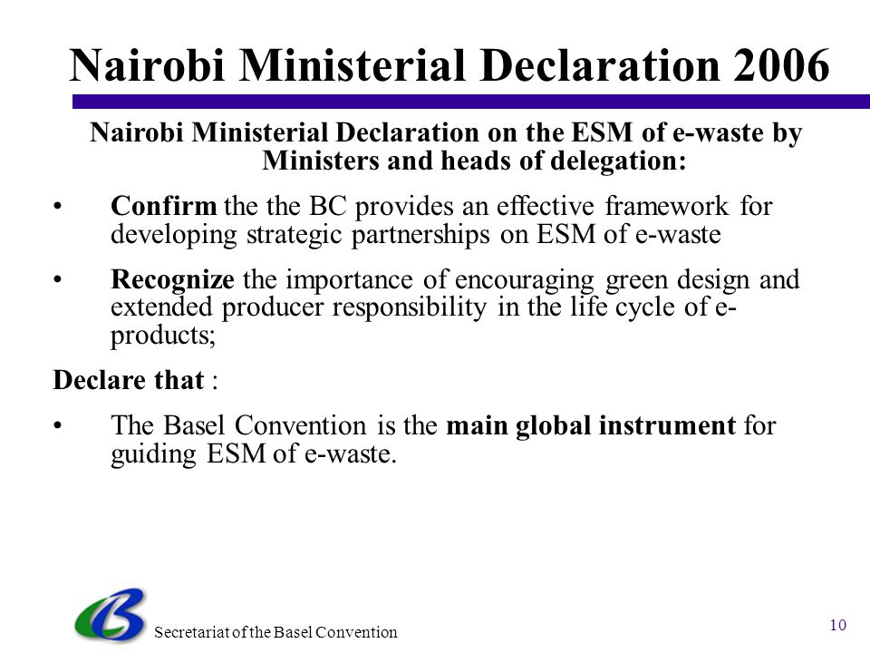 Secretariat of the Basel Convention 9 Ministerial Statement 2004 (4) The Ministerial Statement identified the following priority waste streams: 1.E-wastes (electrical and electronic wastes) 2.Used lead acid batteries 3.Used oils 4.Persistent organic pollutants wastes including obsolete stocks of pesticides, PCBs, dioxins/furans 5.Biomedical and healthcare wastes 6.Household wastes mixed with hazardous wastes 7.By-products from the dismantling of ships