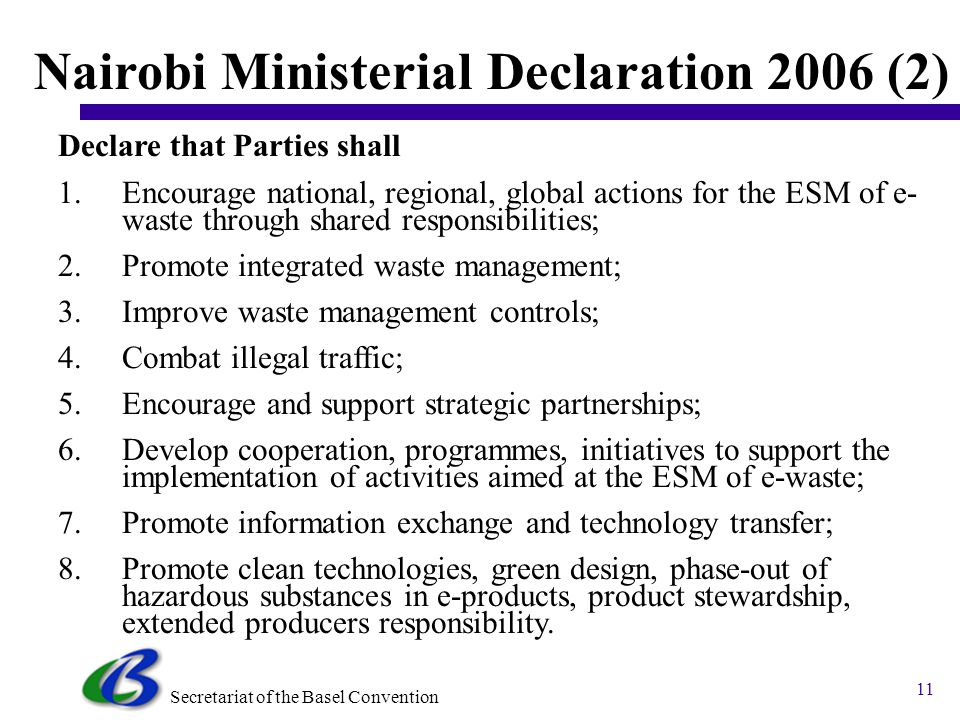 Secretariat of the Basel Convention 10 Nairobi Ministerial Declaration 2006 Nairobi Ministerial Declaration on the ESM of e-waste by Ministers and heads of delegation: Confirm the the BC provides an effective framework for developing strategic partnerships on ESM of e-waste Recognize the importance of encouraging green design and extended producer responsibility in the life cycle of e- products; Declare that : The Basel Convention is the main global instrument for guiding ESM of e-waste.