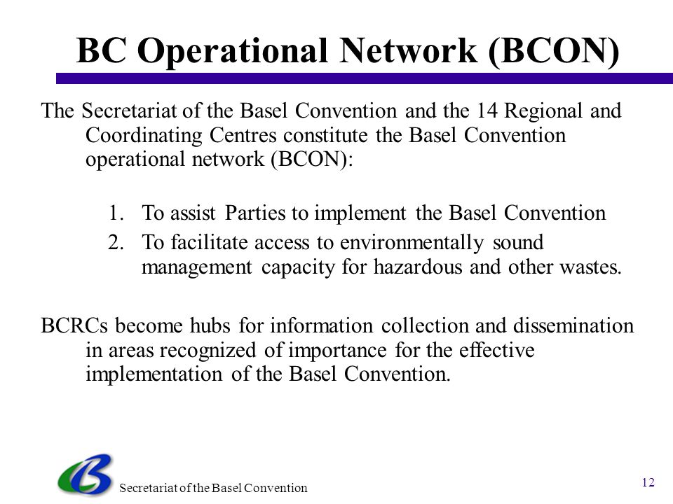 Secretariat of the Basel Convention 11 Nairobi Ministerial Declaration 2006 (2) Declare that Parties shall 1.Encourage national, regional, global actions for the ESM of e- waste through shared responsibilities; 2.Promote integrated waste management; 3.Improve waste management controls; 4.Combat illegal traffic; 5.Encourage and support strategic partnerships; 6.Develop cooperation, programmes, initiatives to support the implementation of activities aimed at the ESM of e-waste; 7.Promote information exchange and technology transfer; 8.Promote clean technologies, green design, phase-out of hazardous substances in e-products, product stewardship, extended producers responsibility.