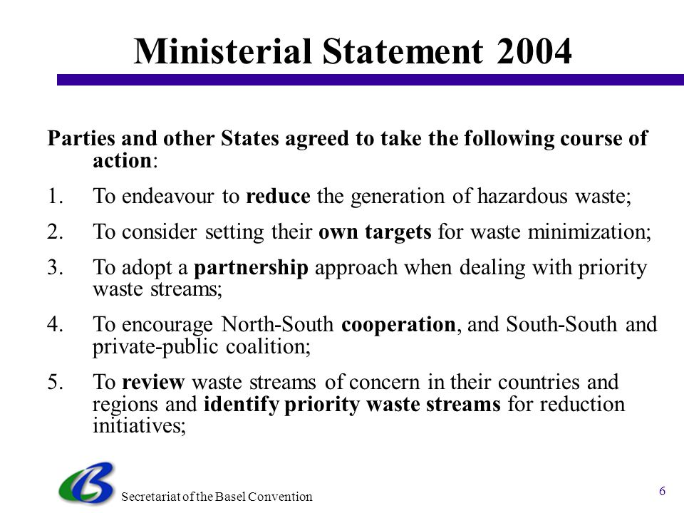 Secretariat of the Basel Convention 5 2002 Strategic Plan The Strategic Plan of the Basel Convention, contained in document UNEP/CHW.6/3, was adopted by decision VI,1 in 2002; The text makes reference to the relevant fields of the Basel Declaration on Environmentally Sound Management presented in common clusters and gives a list of activities to be undertaken within a specific time frame; Strategic Plan defines for all 9 fields of the Basel Declaration concrete activities for the period 2003-2004 and 2005-2010; Strategic Plan Document (Strategic Plan UNEP CHW_6_3.doc)Strategic Plan UNEP CHW_6_3.doc