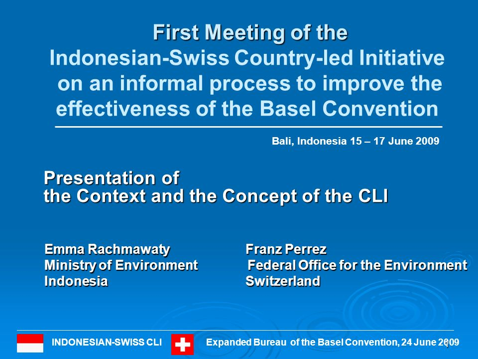 INDONESIAN-SWISS CLIExpanded Bureau of the Basel Convention, 24 June 2009 First Meeting of the First Meeting of the Indonesian-Swiss Country-led Initiative on an informal process to improve the effectiveness of the Basel Convention Presentation of the Context and the Concept of the CLI 1 Emma Rachmawaty Franz Perrez Ministry of Environment Federal Office for the Environment Indonesia Switzerland Bali, Indonesia 15 – 17 June 2009