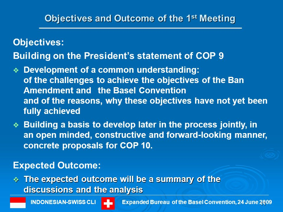 INDONESIAN-SWISS CLIExpanded Bureau of the Basel Convention, 24 June Objectives and Outcome of the 1 st Meeting Objectives: Building on the Presidents statement of COP 9 Development of a common understanding: of the challenges to achieve the objectives of the Ban Amendment andthe Basel Convention and of the reasons, why these objectives have not yet been fully achieved Building a basis to develop later in the process jointly, in an open minded, constructive and forward-looking manner, concrete proposals for COP 10.
