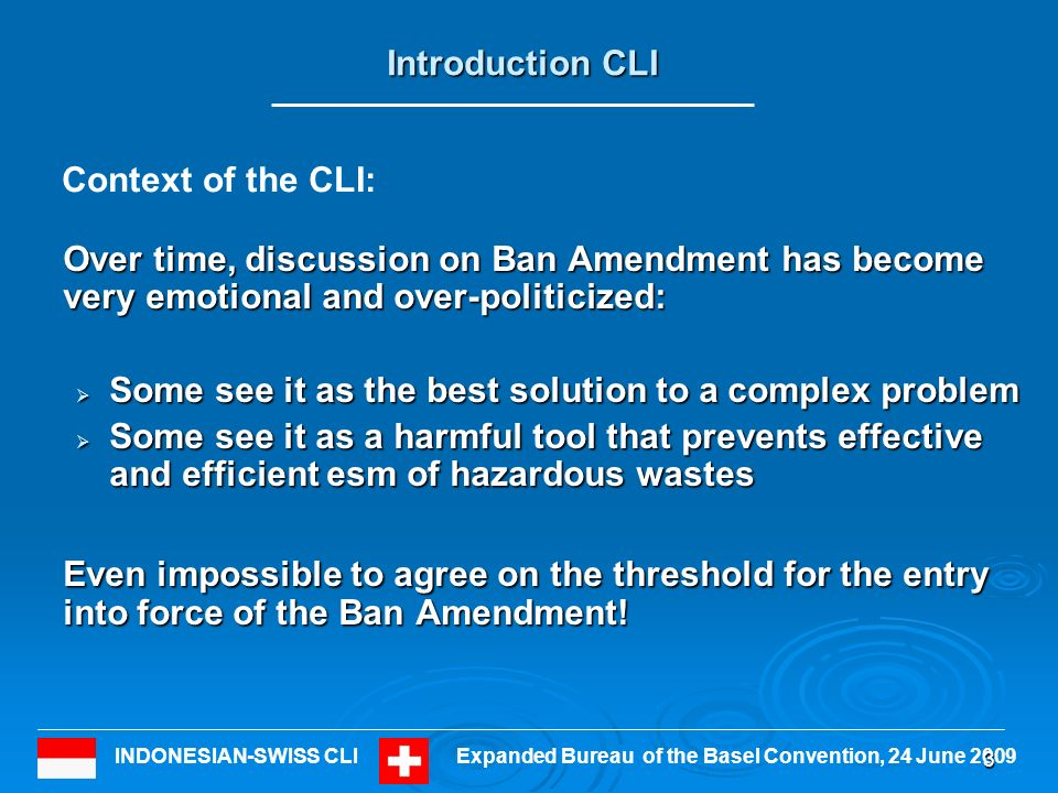 INDONESIAN-SWISS CLIExpanded Bureau of the Basel Convention, 24 June 2009 Introduction CLI Over time, discussion on Ban Amendment has become very emotional and over-politicized: Some see it as the best solution to a complex problem Some see it as the best solution to a complex problem Some see it as a harmful tool that prevents effective and efficient esm of hazardous wastes Some see it as a harmful tool that prevents effective and efficient esm of hazardous wastes Even impossible to agree on the threshold for the entry into force of the Ban Amendment.