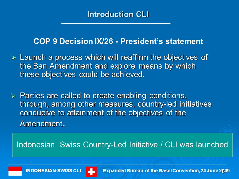 INDONESIAN-SWISS CLIExpanded Bureau of the Basel Convention, 24 June 2009 Introduction CLI Launch a process which will reaffirm the objectives of the Ban Amendment and explore means by which these objectives could be achieved.