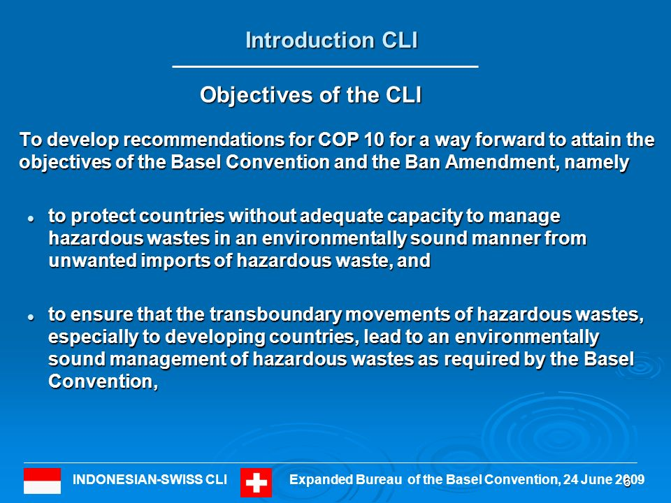 INDONESIAN-SWISS CLIExpanded Bureau of the Basel Convention, 24 June 2009 To develop recommendations for COP 10 for a way forward to attain the objectives of the Basel Convention and the Ban Amendment, namely to protect countries without adequate capacity to manage hazardous wastes in an environmentally sound manner from unwanted imports of hazardous waste, and to protect countries without adequate capacity to manage hazardous wastes in an environmentally sound manner from unwanted imports of hazardous waste, and to ensure that the transboundary movements of hazardous wastes, especially to developing countries, lead to an environmentally sound management of hazardous wastes as required by the Basel Convention, to ensure that the transboundary movements of hazardous wastes, especially to developing countries, lead to an environmentally sound management of hazardous wastes as required by the Basel Convention, 6 Objectives of the CLI Introduction CLI