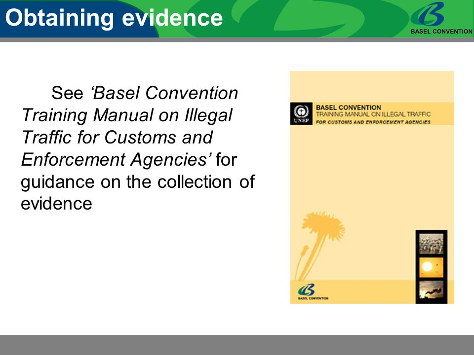 See Basel Convention Training Manual on Illegal Traffic for Customs and Enforcement Agencies for guidance on the collection of evidence Obtaining evidence