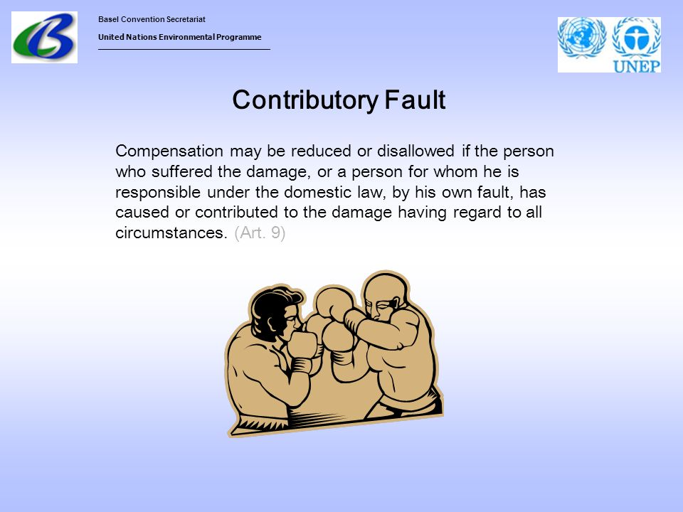 Basel Convention Secretariat United Nations Environmental Programme ___________________________________ Contributory Fault Compensation may be reduced