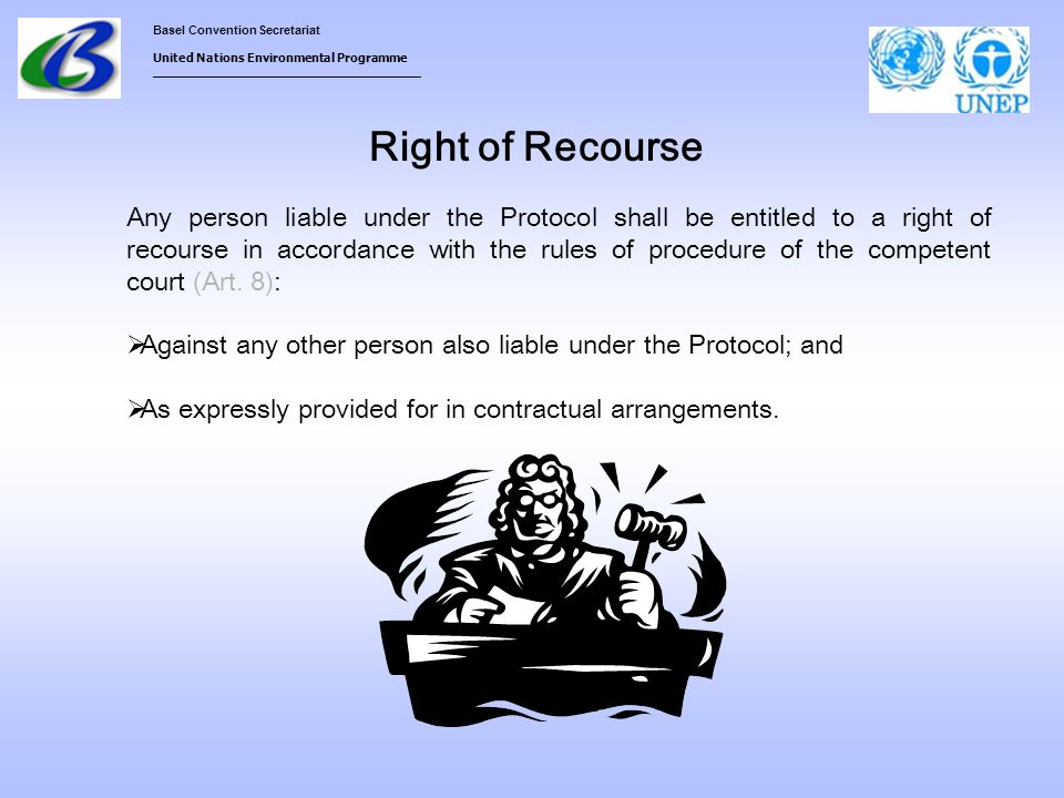 Basel Convention Secretariat United Nations Environmental Programme ___________________________________ Right of Recourse Any person liable under the Protocol shall be entitled to a right of recourse in accordance with the rules of procedure of the competent court (Art.