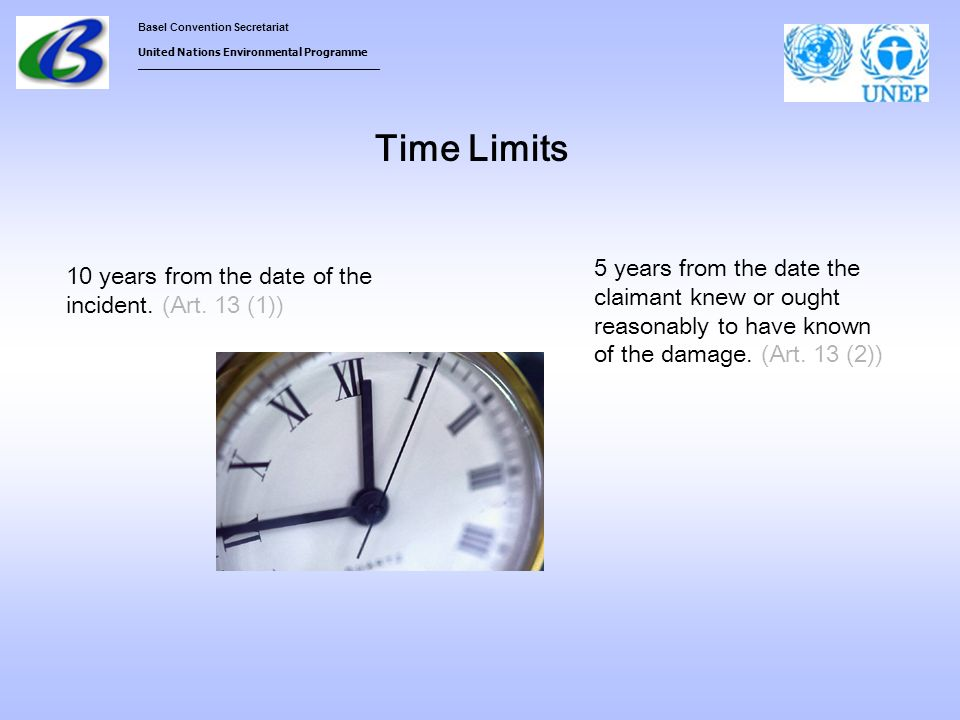 Basel Convention Secretariat United Nations Environmental Programme ___________________________________ Time Limits 10 years from the date of the incident.