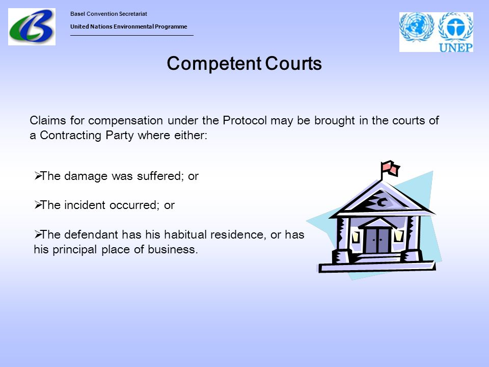 Basel Convention Secretariat United Nations Environmental Programme ___________________________________ Competent Courts The damage was suffered; or The incident occurred; or The defendant has his habitual residence, or has his principal place of business.