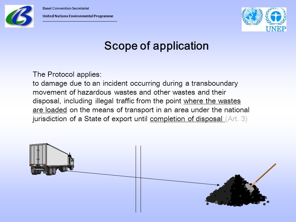 Basel Convention Secretariat United Nations Environmental Programme ___________________________________ Scope of application The Protocol applies: to damage due to an incident occurring during a transboundary movement of hazardous wastes and other wastes and their disposal, including illegal traffic from the point where the wastes are loaded on the means of transport in an area under the national jurisdiction of a State of export until completion of disposal (Art.