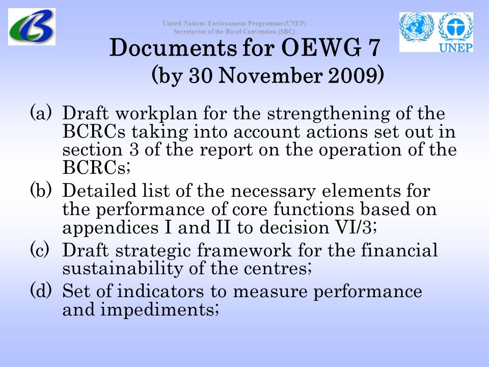 United Nations Environment Programme (UNEP) Secretariat of the Basel Convention (SBC) Documents for OEWG 7 (by 30 November 2009) (a)Draft workplan for