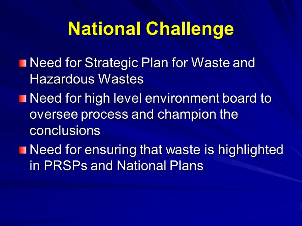 National Challenge Need for Strategic Plan for Waste and Hazardous Wastes Need for high level environment board to oversee process and champion the co