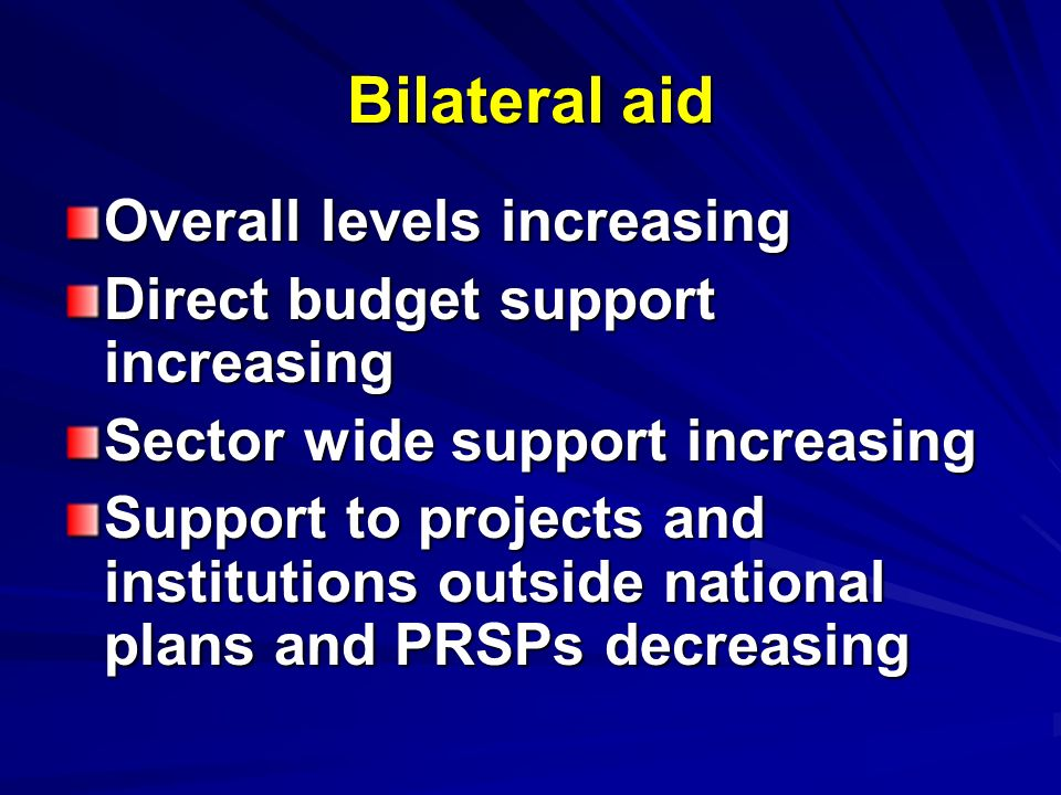 Bilateral aid Overall levels increasing Direct budget support increasing Sector wide support increasing Support to projects and institutions outside n