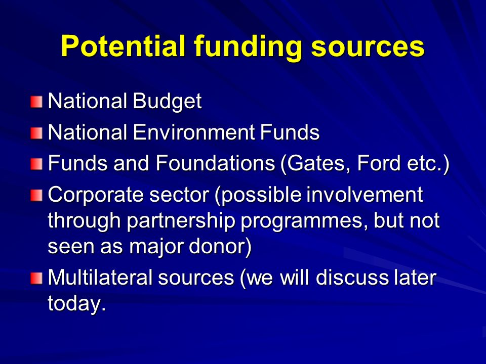 Potential funding sources National Budget National Environment Funds Funds and Foundations (Gates, Ford etc.) Corporate sector (possible involvement through partnership programmes, but not seen as major donor) Multilateral sources (we will discuss later today.