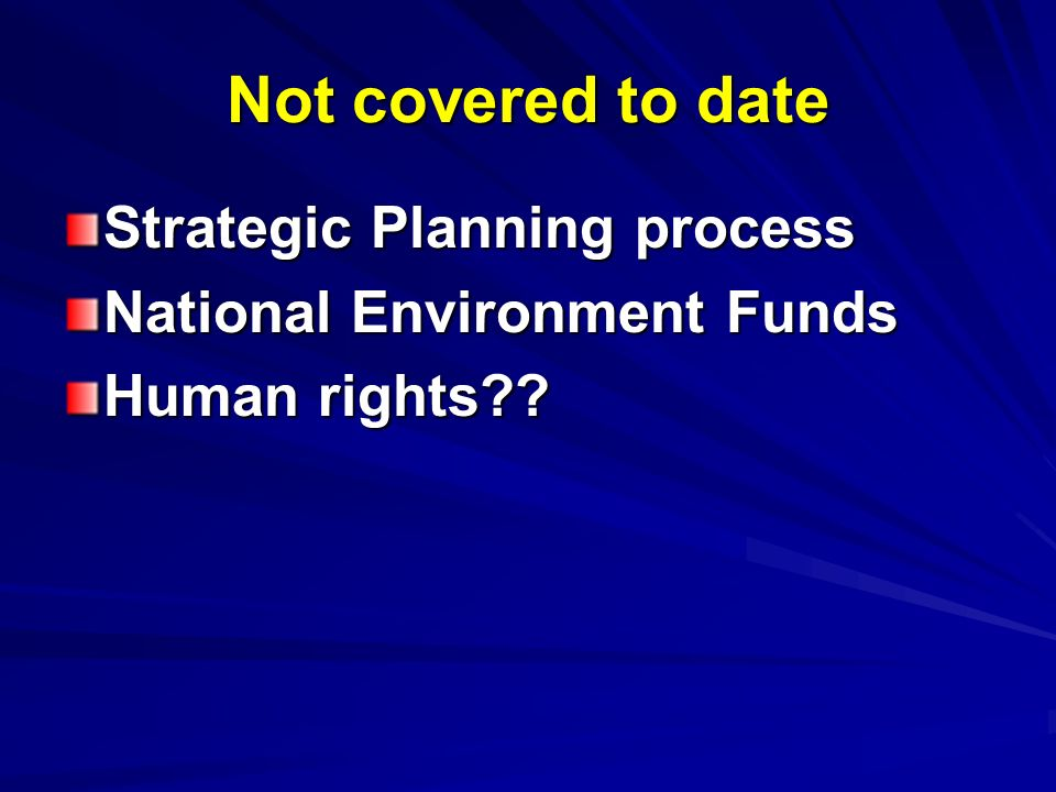 Not covered to date Strategic Planning process National Environment Funds Human rights