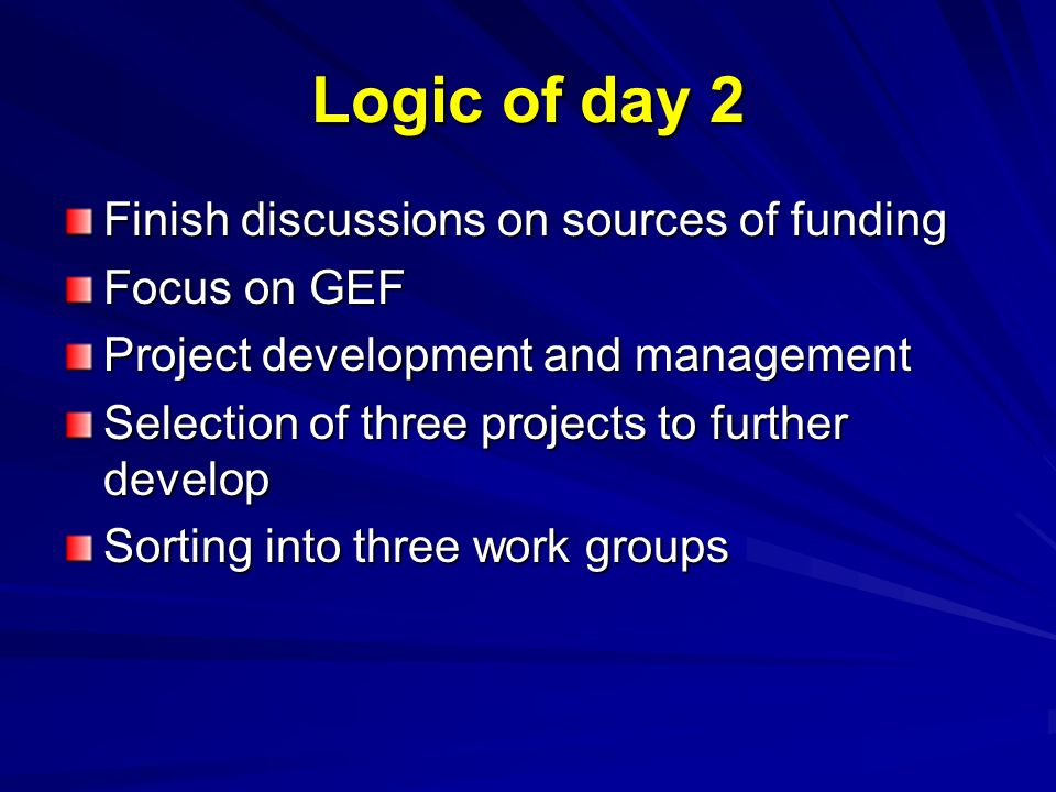 Logic of day 2 Finish discussions on sources of funding Focus on GEF Project development and management Selection of three projects to further develop Sorting into three work groups