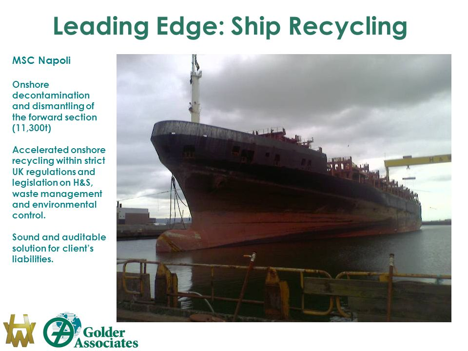 Leading Edge: Ship Recycling MSC Napoli Onshore decontamination and dismantling of the forward section (11,300t) Accelerated onshore recycling within strict UK regulations and legislation on H&S, waste management and environmental control.