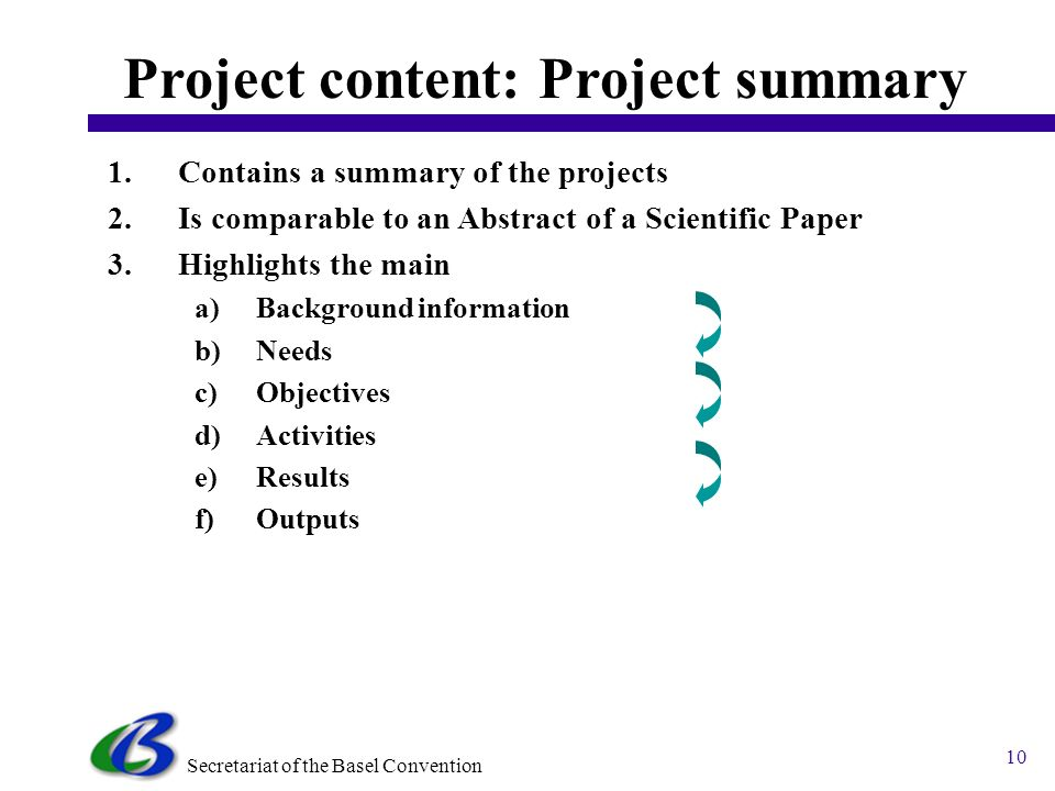 Secretariat of the Basel Convention 10 Project content: Project summary 1.Contains a summary of the projects 2.Is comparable to an Abstract of a Scientific Paper 3.Highlights the main a)Background information b)Needs c)Objectives d)Activities e)Results f)Outputs