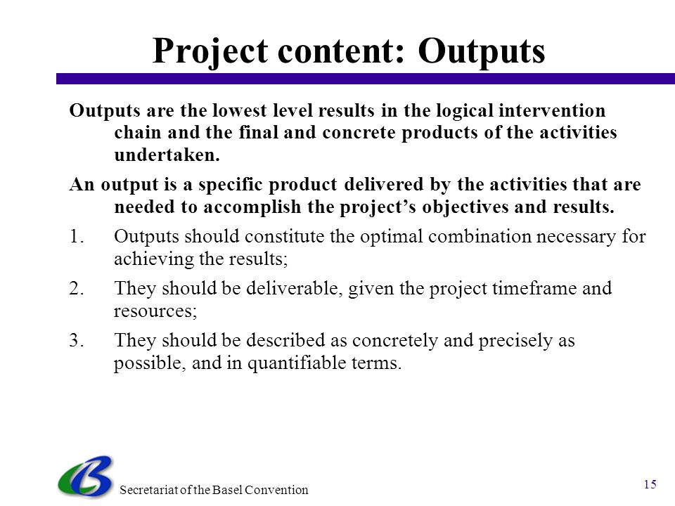 Secretariat of the Basel Convention 15 Project content: Outputs Outputs are the lowest level results in the logical intervention chain and the final and concrete products of the activities undertaken.