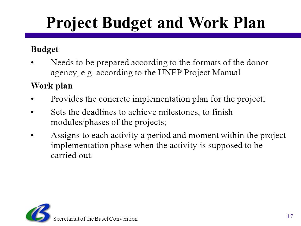 Secretariat of the Basel Convention 17 Project Budget and Work Plan Budget Needs to be prepared according to the formats of the donor agency, e.g.