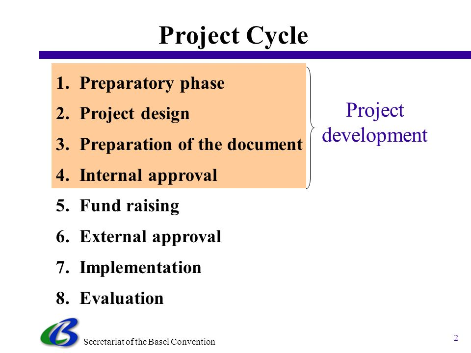 Secretariat of the Basel Convention 2 1.Preparatory phase 2.Project design 3.Preparation of the document 4.Internal approval 5.Fund raising 6.External approval 7.Implementation 8.Evaluation Project Cycle Project development