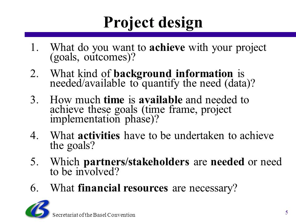Secretariat of the Basel Convention 5 Project design 1.What do you want to achieve with your project (goals, outcomes).