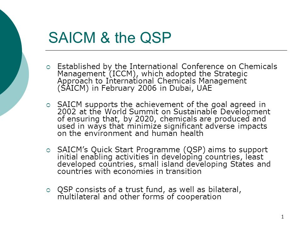 2 QSP objective & strategic priorities The QSP aims mobilise resources for national priority initial enabling activities in keeping with the work areas set out in the strategic objectives of section IV of the SAICM Overarching Policy Strategy, in particular: a)Development or updating of national chemical profiles and the identification of capacity needs for sound chemicals management; b)Development and strengthening of national chemicals management institutions, plans, programmes and activities to implement SAICM, building upon work conducted to implement international chemicals-related agreements and initiatives; c)Undertaking analysis, interagency coordination, and public participation activities directed at enabling the implementation of SAICM by integrating – i.e., mainstreaming – the sound management of chemicals in national strategies, and thereby informing development assistance cooperation priorities
