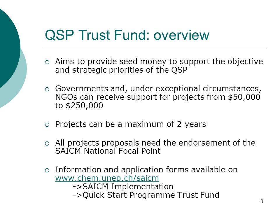 4 QSP Trust Fund: application process Two application rounds per year (see web site for deadlines) Applications are submitted in English only to the SAICM secretariat by post with all the required signatures Advance signed copies can be forwarded in advance After each application deadline the SAICM secretariat screens applications for eligibility and completeness and informs applicants if their application will be reviewed by the Trust Fund Implementation Committee (TFIC) Two months after each application deadline, the TFIC meets to review and make the appraisal of the applications After the meeting, the applicant is notified in writing by the SAICM secretariat of the Committees decision Implementation arrangement for approved projects are made between the project manager and UNEP Approved project documents are made publicly available on the SAICM website.