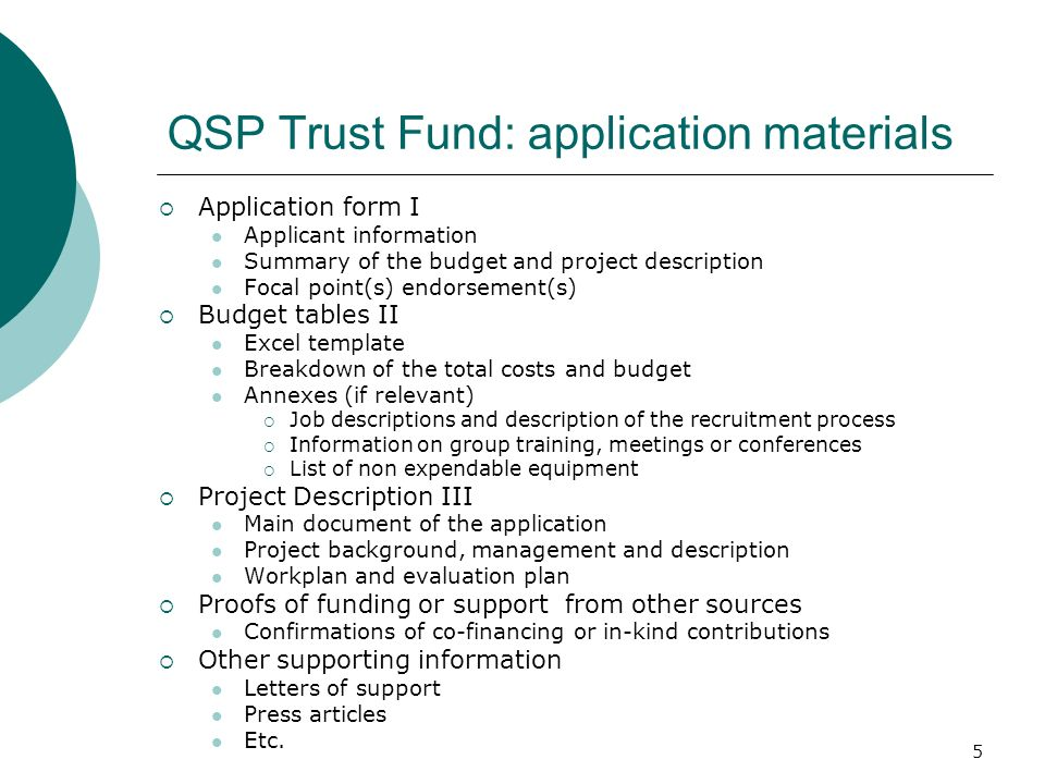 5 QSP Trust Fund: application materials Application form I Applicant information Summary of the budget and project description Focal point(s) endorsement(s) Budget tables II Excel template Breakdown of the total costs and budget Annexes (if relevant) Job descriptions and description of the recruitment process Information on group training, meetings or conferences List of non expendable equipment Project Description III Main document of the application Project background, management and description Workplan and evaluation plan Proofs of funding or support from other sources Confirmations of co-financing or in-kind contributions Other supporting information Letters of support Press articles Etc.