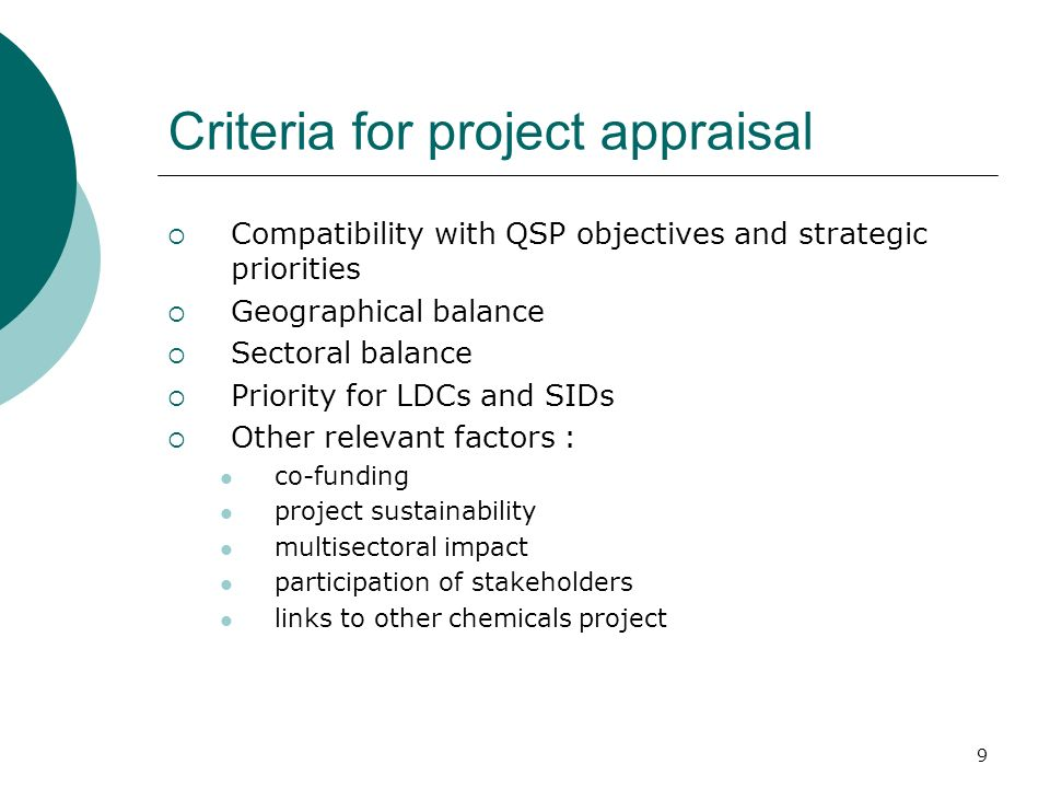 9 Criteria for project appraisal Compatibility with QSP objectives and strategic priorities Geographical balance Sectoral balance Priority for LDCs and SIDs Other relevant factors : co-funding project sustainability multisectoral impact participation of stakeholders links to other chemicals project
