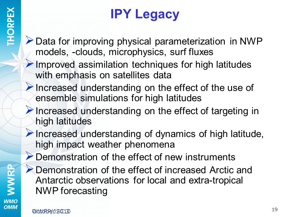 WWRP WWRP/JSC 3 IPY Legacy Data for improving physical parameterization in NWP models, -clouds, microphysics, surf fluxes Improved assimilation techniques for high latitudes with emphasis on satellites data Increased understanding on the effect of the use of ensemble simulations for high latitudes Increased understanding on the effect of targeting in high latitudes Increased understanding of dynamics of high latitude, high impact weather phenomena Demonstration of the effect of new instruments Demonstration of the effect of increased Arctic and Antarctic observations for local and extra-tropical NWP forecasting 19 October 2010