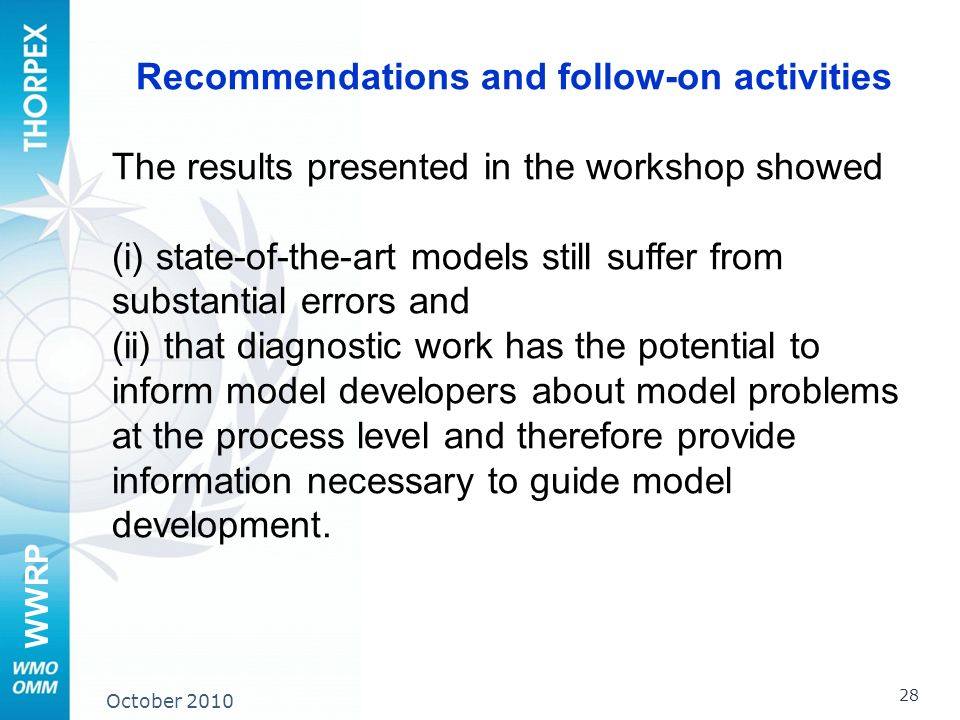 WWRP 28 October 2010 Recommendations and follow-on activities The results presented in the workshop showed (i) state-of-the-art models still suffer from substantial errors and (ii) that diagnostic work has the potential to inform model developers about model problems at the process level and therefore provide information necessary to guide model development.
