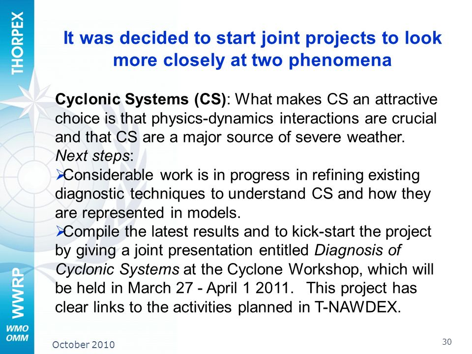 WWRP 30 October 2010 It was decided to start joint projects to look more closely at two phenomena Cyclonic Systems (CS): What makes CS an attractive choice is that physics-dynamics interactions are crucial and that CS are a major source of severe weather.