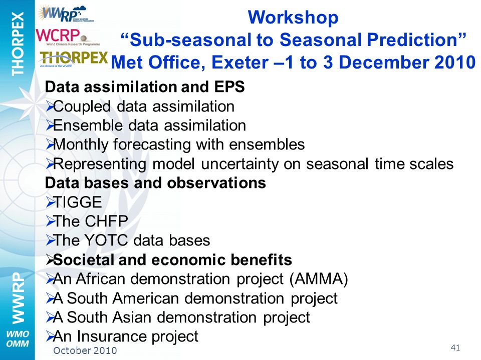 WWRP 41 October 2010 Workshop Sub-seasonal to Seasonal Prediction Met Office, Exeter –1 to 3 December 2010 Data assimilation and EPS Coupled data assimilation Ensemble data assimilation Monthly forecasting with ensembles Representing model uncertainty on seasonal time scales Data bases and observations TIGGE The CHFP The YOTC data bases Societal and economic benefits An African demonstration project (AMMA) A South American demonstration project A South Asian demonstration project An Insurance project