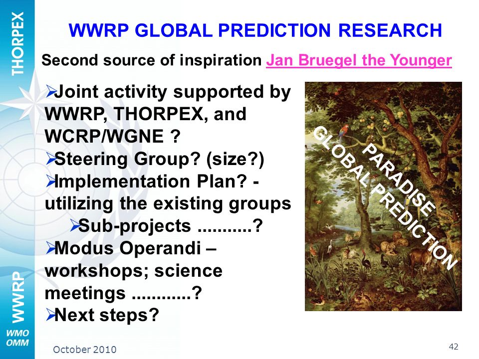 WWRP October 2010 Jan Bruegel the Younger WWRP GLOBAL PREDICTION RESEARCH Second source of inspiration Joint activity supported by WWRP, THORPEX, and WCRP/WGNE .